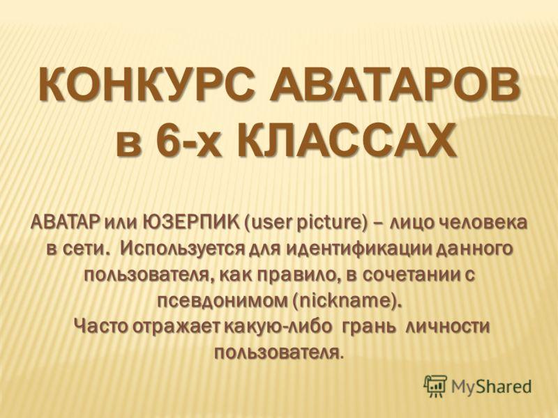 АВАТАР или ЮЗЕРПИК (user picture) – лицо человека в сети. Используется для идентификации данного пользователя, как правило, в сочетании с псевдонимом (nickname). Часто отражает какую-либо грань личности пользователя Часто отражает какую-либо грань ли