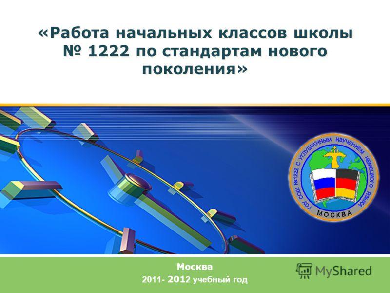 «Работа начальных классов школы 1222 по стандартам нового поколения» Москва 2011- 201 2 учебный год