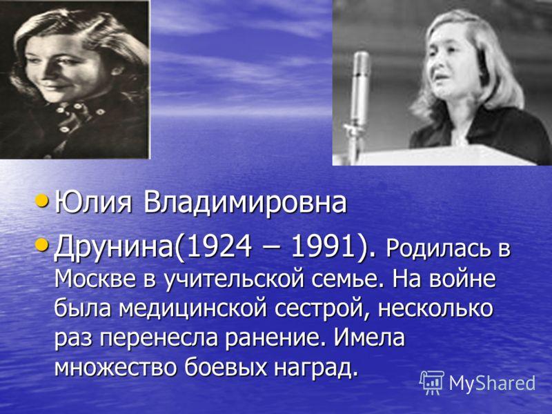 Юлия Владимировна Юлия Владимировна Друнина(1924 – 1991). Родилась в Москве в учительской семье. На войне была медицинской сестрой, несколько раз перенесла ранение. Имела множество боевых наград. Друнина(1924 – 1991). Родилась в Москве в учительской