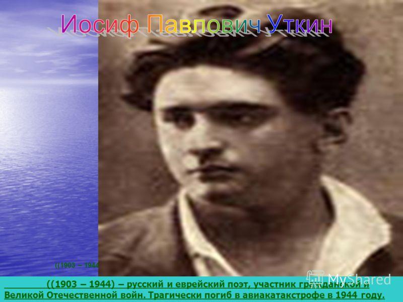 ((1903 – 1944) – русский и еврейский поэт, участник гражданской и Великой Отечественной войн. Трагически погиб в авиа катастрофе в 1944 году. Классика