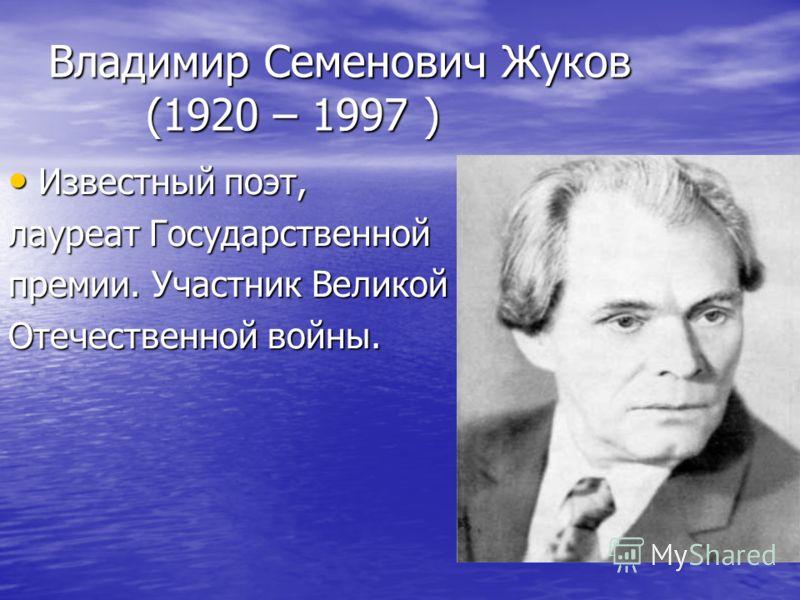 Владимир Семенович Жуков (1920 – 1997 ) Известный поэт, Известный поэт, лауреат Государственной премии. Участник Великой Отечественной войны.