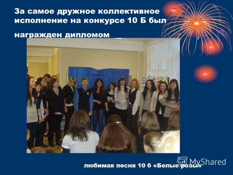 За самое дружное коллективное исполнение на конкурсе 10 Б был награжден дипломом любимая песня 10 б «Белые розы»