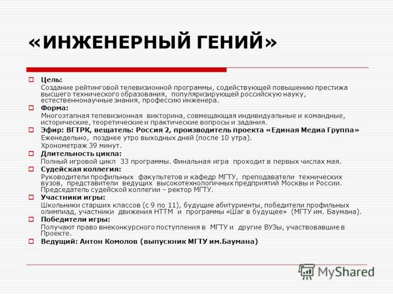 Цель: Создание рейтинговой телевизионной программы, содействующей повышению престижа высшего технического образования, популяризирующей российскую науку, естественнонаучные знания, профессию инженера. Форма: Многоэтапная телевизионная викторина, совм