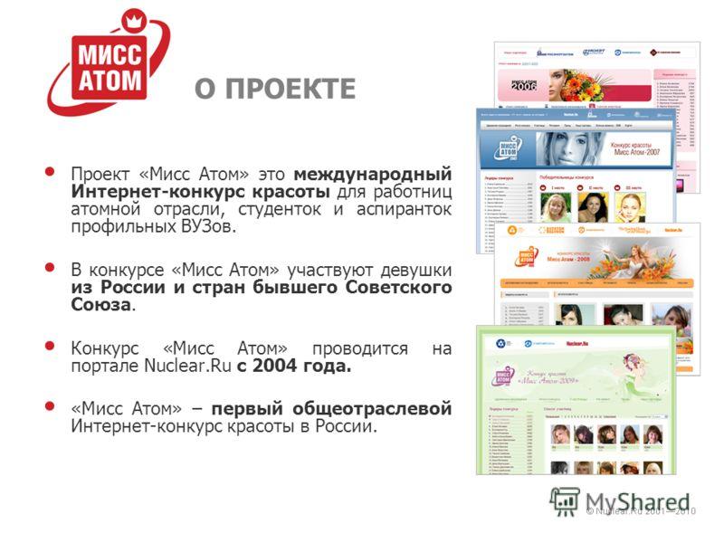 О ПРОЕКТЕ Проект «Мисс Атом» это международный Интернет-конкурс красоты для работниц атомной отрасли, студенток и аспиранток профильных ВУЗов. В конкурсе «Мисс Атом» участвуют девушки из России и стран бывшего Советского Союза. Конкурс «Мисс Атом» пр