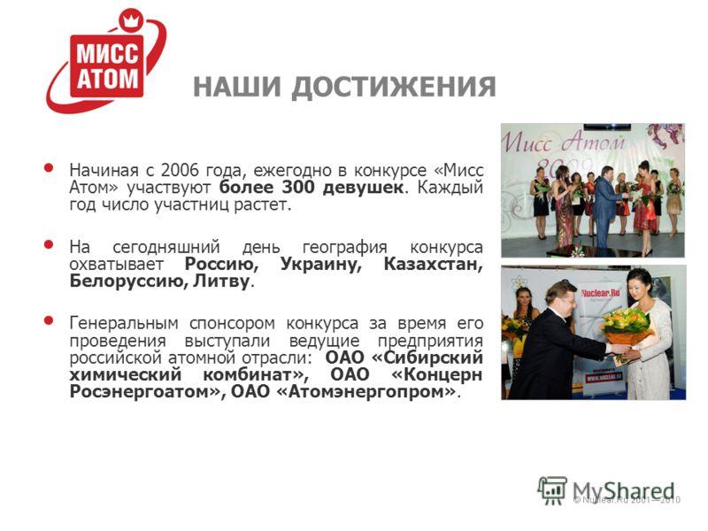 НАШИ ДОСТИЖЕНИЯ Начиная с 2006 года, ежегодно в конкурсе «Мисс Атом» участвуют более 300 девушек. Каждый год число участниц растет. На сегодняшний день география конкурса охватывает Россию, Украину, Казахстан, Белоруссию, Литву. Генеральным спонсором