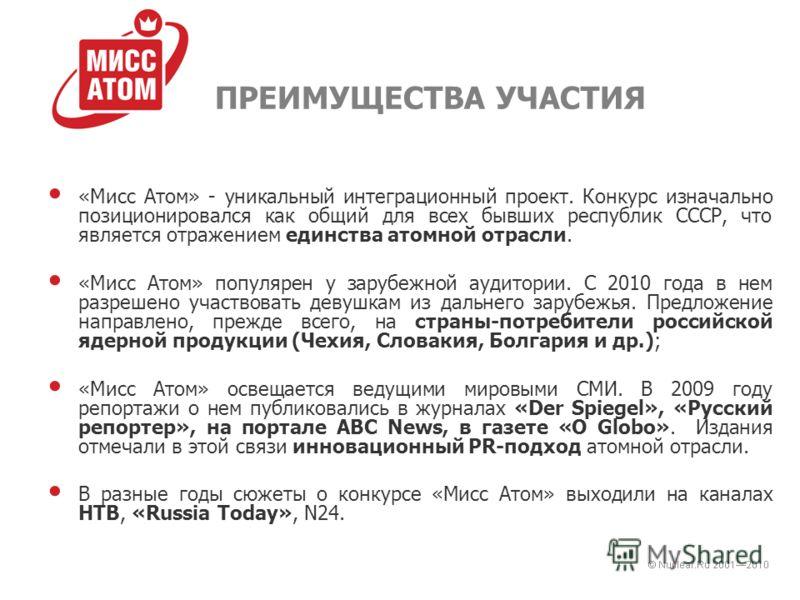 ПРЕИМУЩЕСТВА УЧАСТИЯ «Мисс Атом» - уникальный интеграционный проект. Конкурс изначально позиционировался как общий для всех бывших республик СССР, что является отражением единства атомной отрасли. «Мисс Атом» популярен у зарубежной аудитории. С 2010