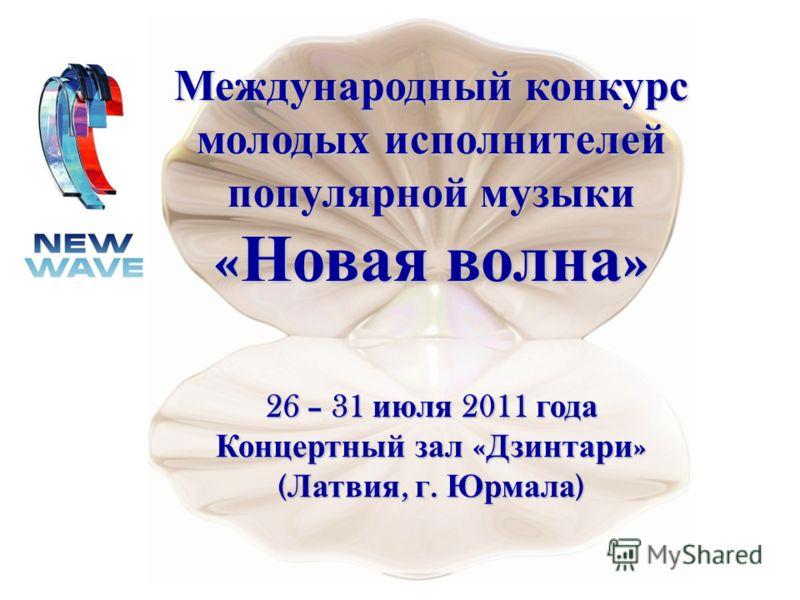 Международный конкурс молодых исполнителей популярной музыки « Новая волна » 26 – 31 июля 2011 года Концертный зал « Дзинтари » ( Латвия, г. Юрмала )