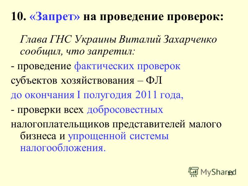 33 10. «Запрет» на проведение проверок: Глава ГНС Украины Виталий Захарченко сообщил, что запретил: - проведение фактических проверок субъектов хозяйствования – ФЛ до окончания I полугодия 2011 года, - проверки всех добросовестных налогоплательщиков