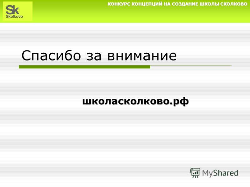 КОНКУРС КОНЦЕПЦИЙ НА СОЗДАНИЕ ШКОЛЫ СКОЛКОВО Спасибо за внимание школасколково.рф