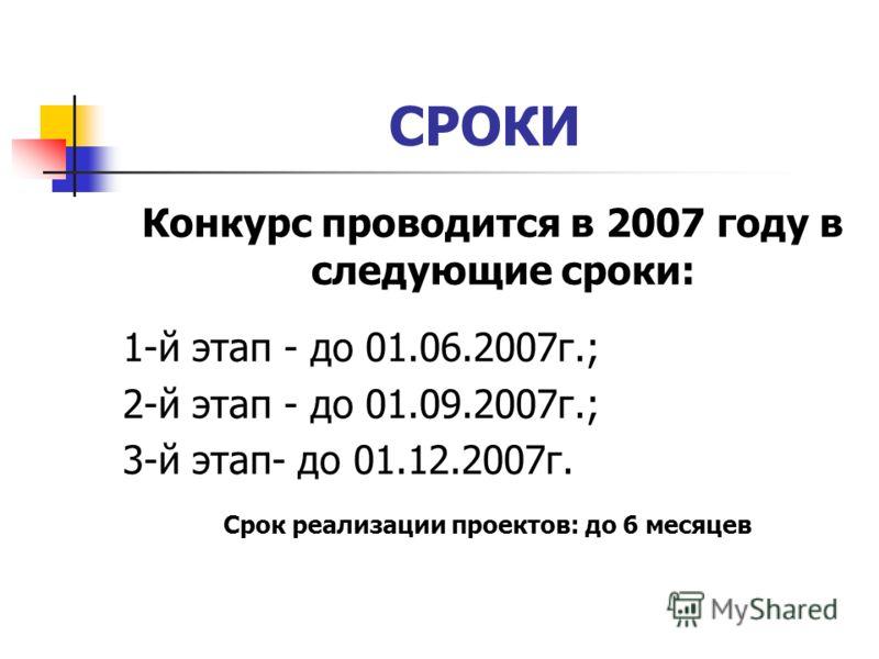 СРОКИ Конкурс проводится в 2007 году в следующие сроки: 1-й этап - до 01.06.2007г.; 2-й этап - до 01.09.2007г.; 3-й этап- до 01.12.2007г. Срок реализации проектов: до 6 месяцев