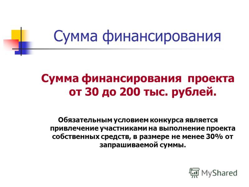 Сумма финансирования Сумма финансирования проекта от 30 до 200 тыс. рублей. Обязательным условием конкурса является привлечение участниками на выполнение проекта собственных средств, в размере не менее 30% от запрашиваемой суммы.