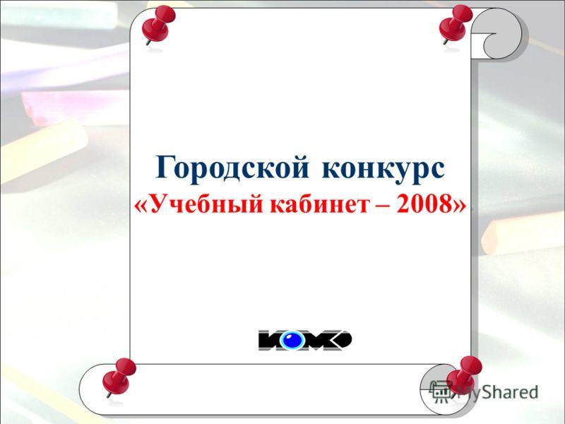Городской конкурс «Учебный кабинет – 2008» Городской конкурс «Учебный кабинет – 2008»