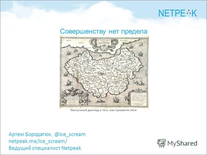 Артем Бородатюк, @ice_scream netpeak.me/ice_scream/ Ведущий специалист Netpeak Нескучный доклад о том, как провести лето Совершенству нет предела