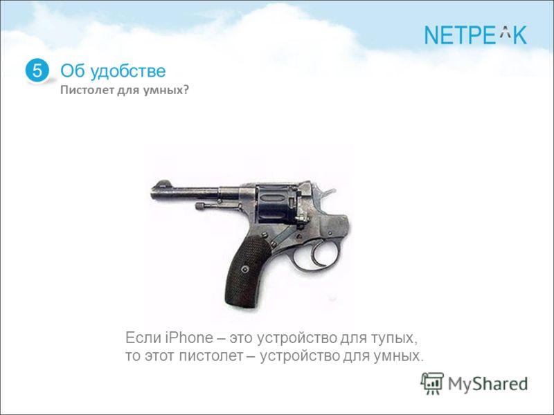 Об удобстве Пистолет для умных? 5 Если iPhone – это устройство для тупых, то этот пистолет – устройство для умных.