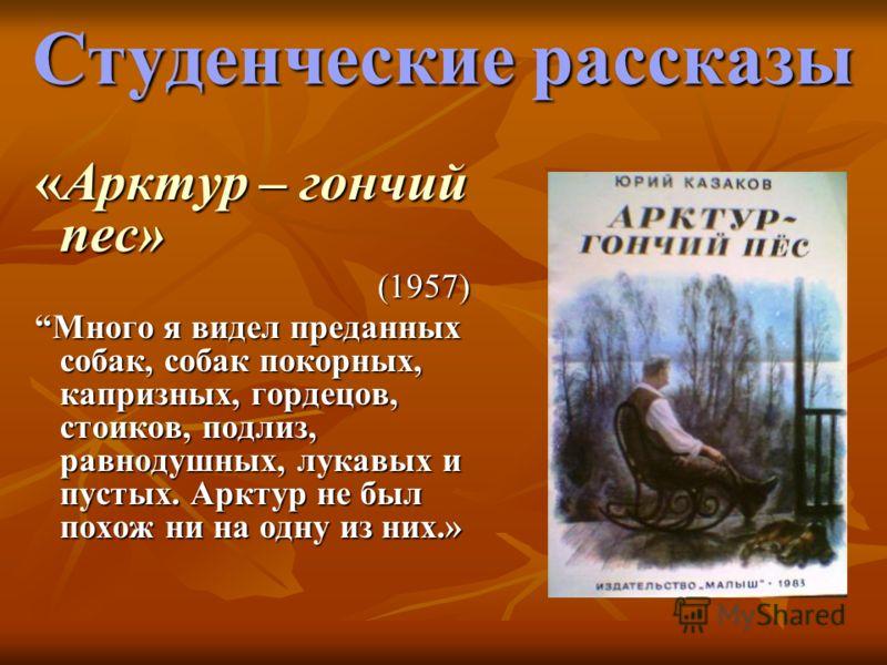 Студенческие рассказы «Арктур – гончий пес» «Арктур – гончий пес»(1957) Много я видел преданных собак, собак покорных, капризных, гордецов, стоиков, подлиз, равнодушных, лукавых и пустых. Арктур не был похож ни на одну из них.» Много я видел преданны