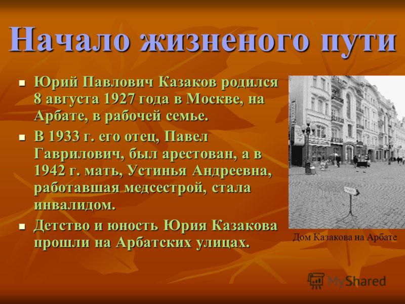 Начало жизненого пути Юрий Павлович Казаков родился 8 августа 1927 года в Москве, на Арбате, в рабочей семье. Юрий Павлович Казаков родился 8 августа 1927 года в Москве, на Арбате, в рабочей семье. В 1933 г. его отец, Павел Гаврилович, был арестован,