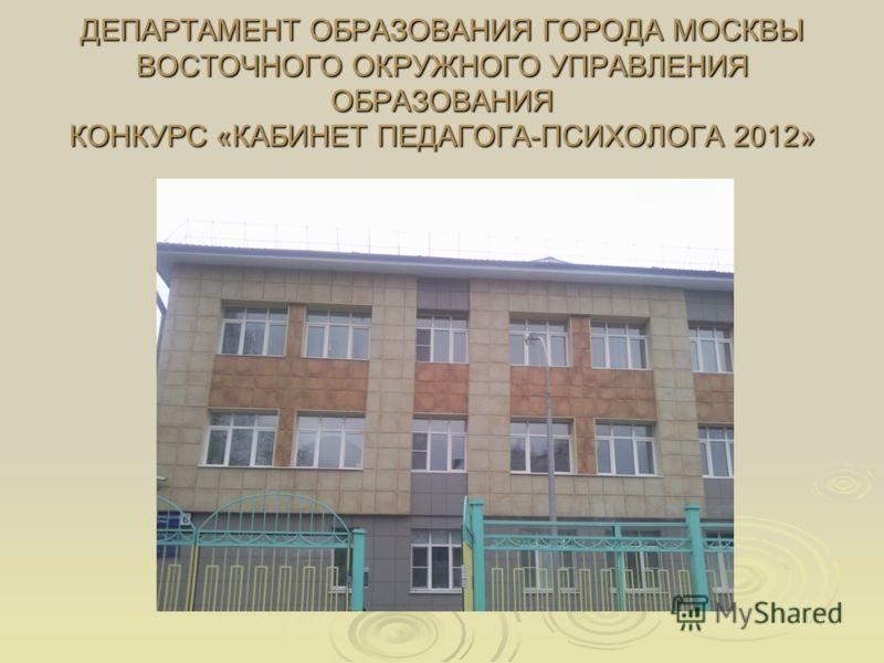 ДЕПАРТАМЕНТ ОБРАЗОВАНИЯ ГОРОДА МОСКВЫ ВОСТОЧНОГО ОКРУЖНОГО УПРАВЛЕНИЯ ОБРАЗОВАНИЯ КОНКУРС «КАБИНЕТ ПЕДАГОГА-ПСИХОЛОГА 2012»