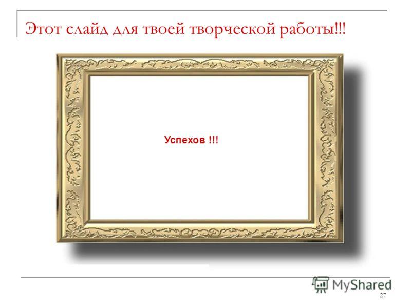 27 Этот слайд для твоей творческой работы!!! Успехов !!!