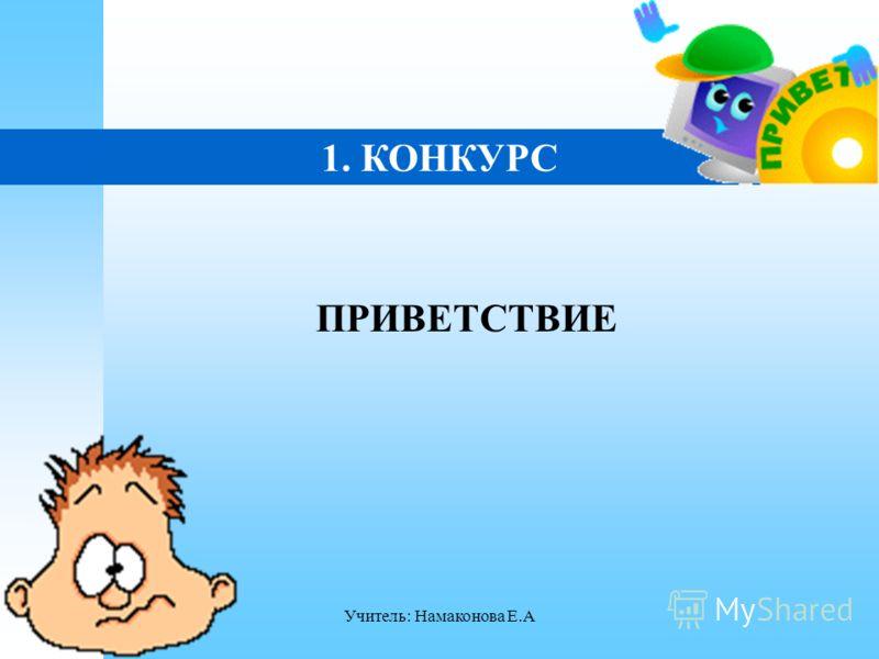Учитель: Намаконова Е.А 1. КОНКУРС ПРИВЕТСТВИЕ