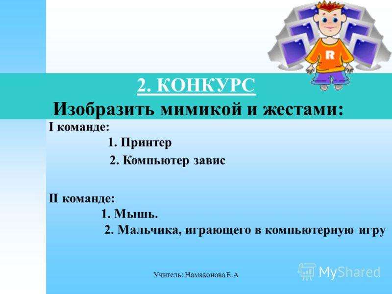 Учитель: Намаконова Е.А 2. КОНКУРС Изобразить мимикой и жестами: I команде: 1. Принтер 2. Компьютер завис II команде: 1. Мышь. 2. Мальчика, играющего в компьютерную игру