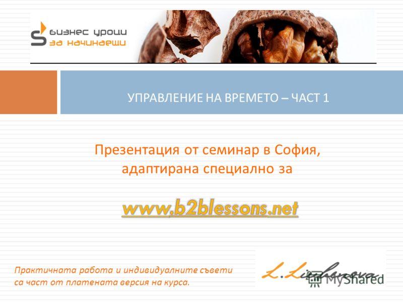 УПРАВЛЕНИЕ НА ВРЕМЕТО – ЧАСТ 1 Презентация от семинар в София, адаптирана специално за Практичната работа и индивидуалните съвети са част от платената версия на курса.