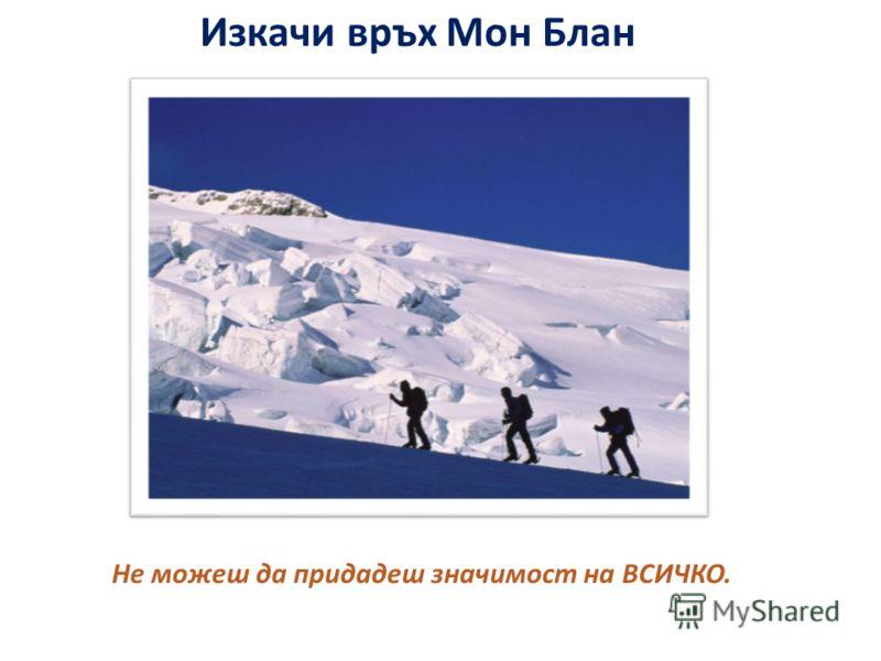 Изкачи връх Мон Блан Не можеш да придадеш значимост на ВСИЧКО.