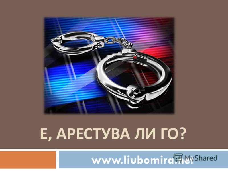 Е, АРЕСТУВА ЛИ ГО ? www.liubomira.net