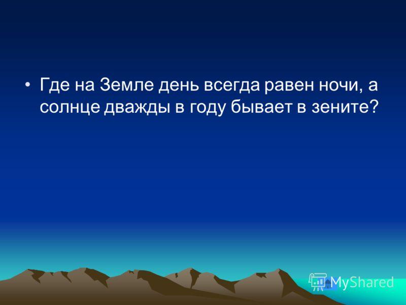 Где на Земле день всегда равен ночи, а солнце дважды в году бывает в зените?