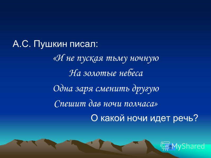 А.С. Пушкин писал: «И не пуская тьму ночную На золотые небеса Одна заря сменить другую Спешит дав ночи полчаса» О какой ночи идет речь?