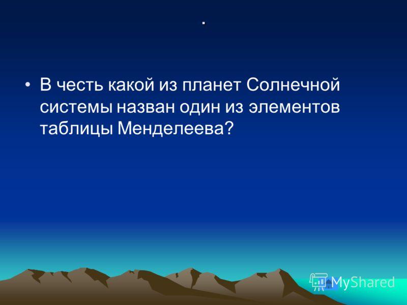 . В честь какой из планет Солнечной системы назван один из элементов таблицы Менделеева?