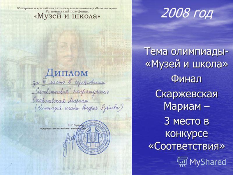 2008 год Тема олимпиады- «Музей и школа» Финал Скаржевская Мариам – 3 место в конкурсе «Соответствия»