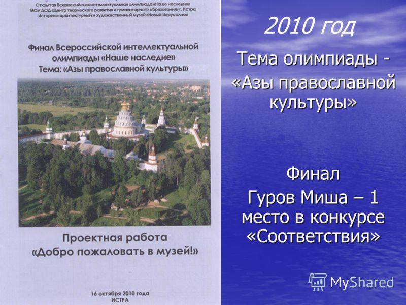 2010 год Тема олимпиады - «Азы православной культуры» Финал Гуров Миша – 1 место в конкурсе «Соответствия»