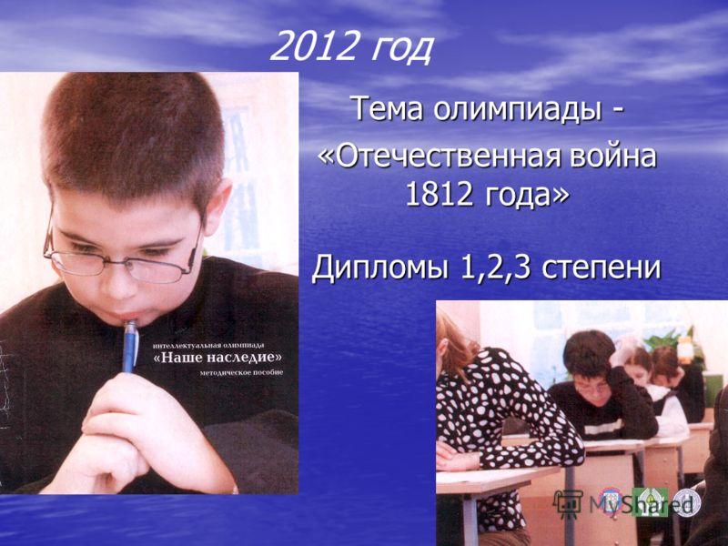 2012 год Тема олимпиады - «Отечественная война 1812 года» Дипломы 1,2,3 степени