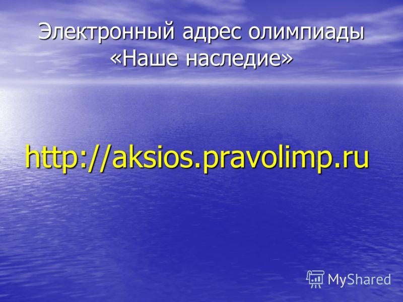 Электронный адрес олимпиады «Наше наследие» http://aksios.pravolimp.ru