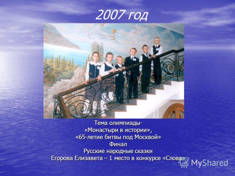 2007 год Тема олимпиады- «Монастыри в истории», «65-летие битвы под Москвой» Финал Русские народные сказки Егорова Елизавета – 1 место в конкурсе «Слова»