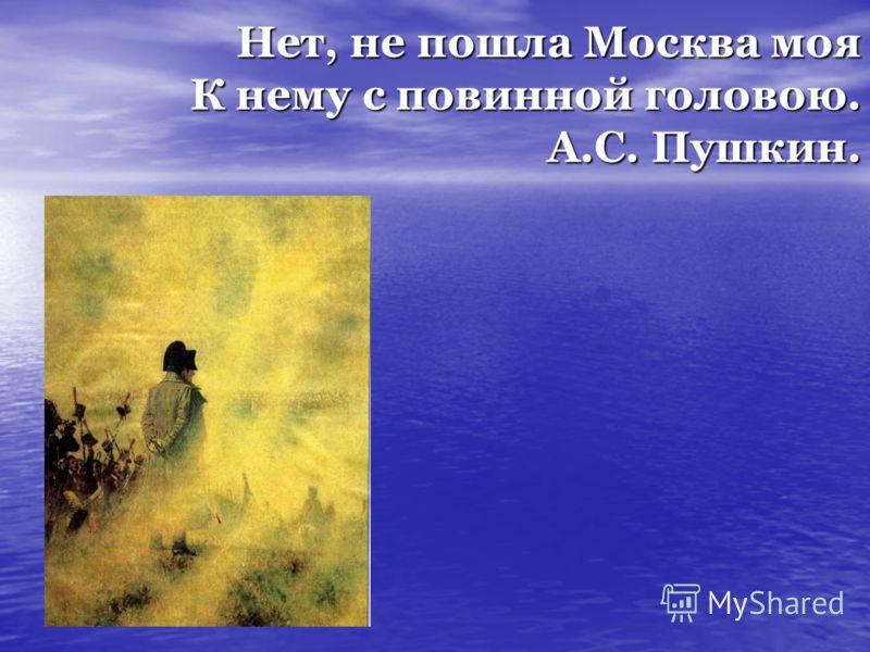 Нет, не пошла Москва моя К нему с повинной головою. А.С. Пушкин.