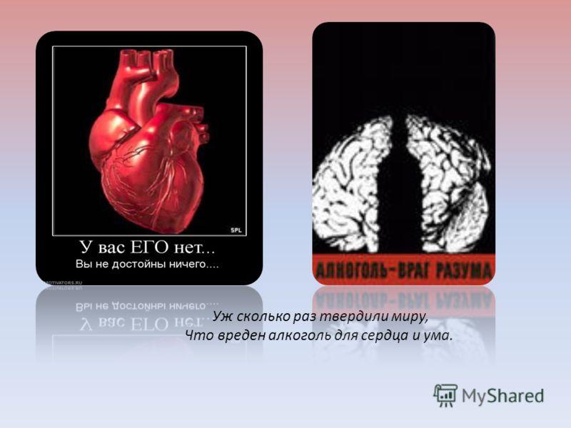 Уж сколько раз твердили миру, Что вреден алкоголь для сердца и ума.