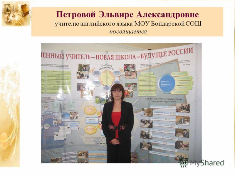 Петровой Эльвире Александровне учителю английского языка МОУ Бондарской СОШ посвящается