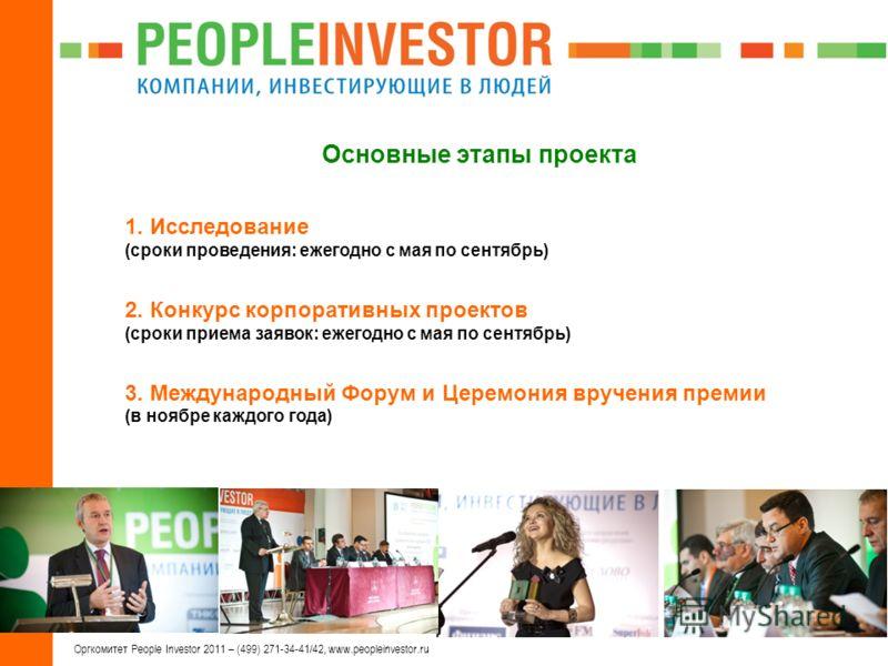 3 Оргкомитет People Investor 2011 – (499) 271-34-41/42, www.peopleinvestor.ru Основные этапы проекта 1. Исследование (сроки проведения: ежегодно с мая по сентябрь) 2. Конкурс корпоративных проектов (сроки приема заявок: ежегодно с мая по сентябрь) 3.