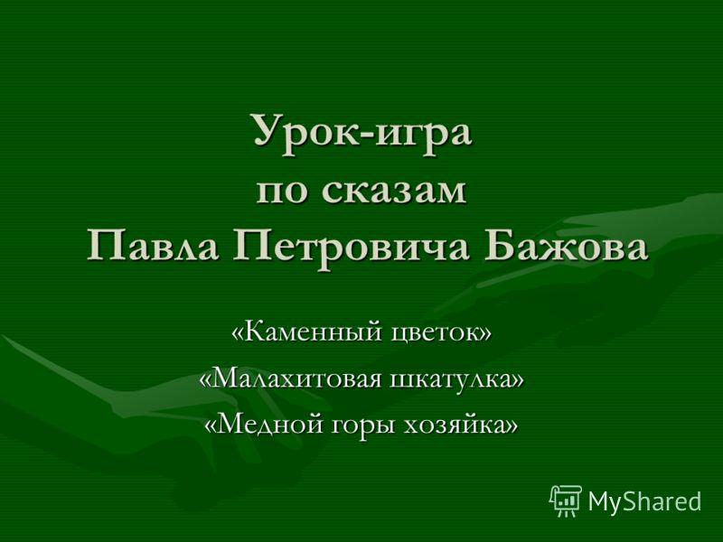 Урок-игра по сказам Павла Петровича Бажова «Каменный цветок» «Малахитовая шкатулка» «Медной горы хозяйка»
