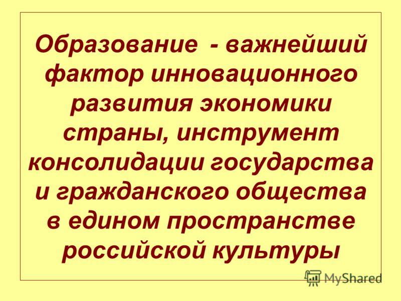 Образование - важнейший фактор инновационного развития экономики страны, инструмент консолидации государства и гражданского общества в едином пространстве российской культуры