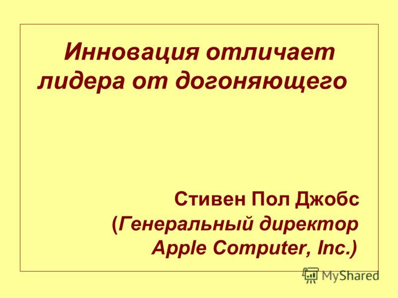 Инновация отличает лидера от догоняющего Стивен Пол Джобс (Генеральный директор Apple Computer, Inc.)