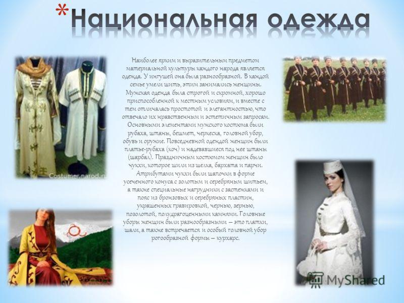 Наиболее ярким и выразительным предметом материальной культуры каждого народа является одежда. У ингушей она была разнообразной. В каждой семье умели шить, этим занимались женщины. Мужская одежда была строгой и скромной, хорошо приспособленной к мест