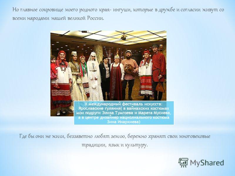 Но главное сокровище моего родного края- ингуши, которые в дружбе и согласии живут со всеми народами нашей великой России. Где бы они не жили, беззаветно любят землю, бережно хранят свои многовековые традиции, язык и культуру. X международный фестива