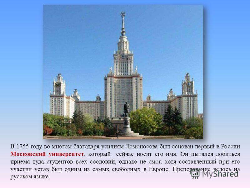 В 1755 году во многом благодаря усилиям Ломоносова был основан первый в России Московский университет, который сейчас носит его имя. Он пытался добиться приема туда студентов всех сословий, однако не смог, хотя составленный при его участии устав был