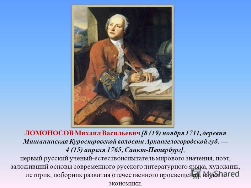 ЛОМОНОСОВ Михаил Васильевич [8 (19) ноября 1711, деревня Мишанинская Куростровской волости Архангелогородской губ. 4 (15) апреля 1765, Санкт-Петербург], первый русский ученый-естествоиспытатель мирового значения, поэт, заложивший основы современного