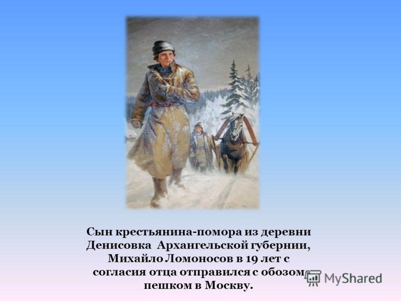 Сын крестьянина-помора из деревни Денисовка Архангельской губернии, Михайло Ломоносов в 19 лет с согласия отца отправился с обозом пешком в Москву.