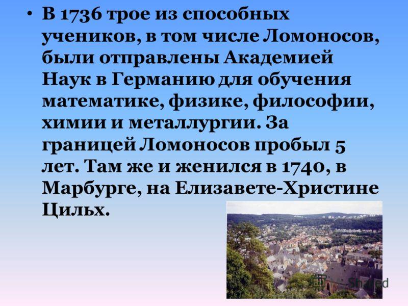 В 1736 трое из способных учеников, в том числе Ломоносов, были отправлены Академией Наук в Германию для обучения математике, физике, философии, химии и металлургии. За границей Ломоносов пробыл 5 лет. Там же и женился в 1740, в Марбурге, на Елизавете