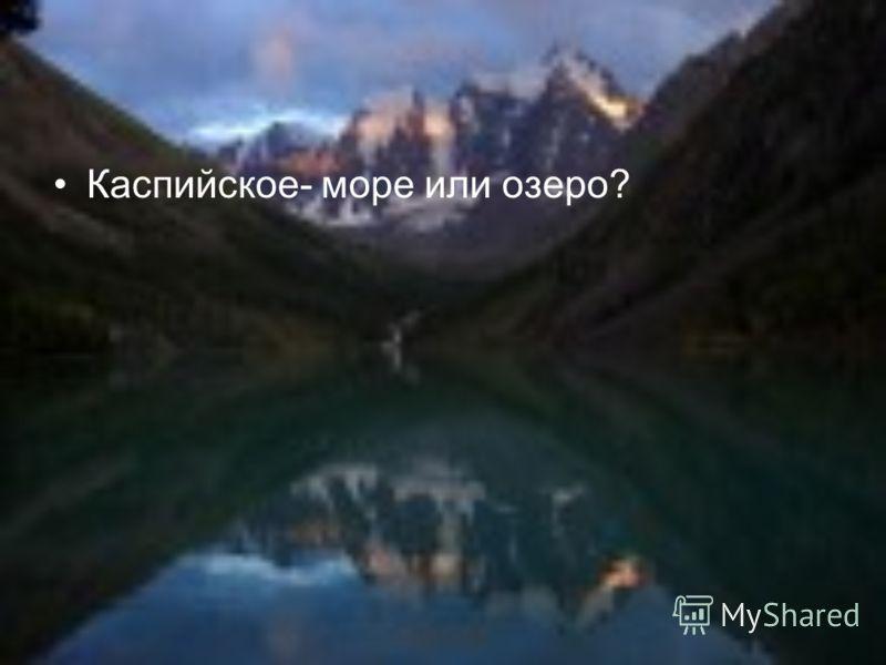 Каспийское- море или озеро?