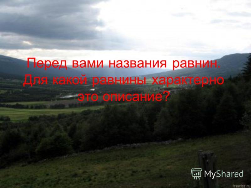 Перед вами названия равнин. Для какой равнины характерно это описание?